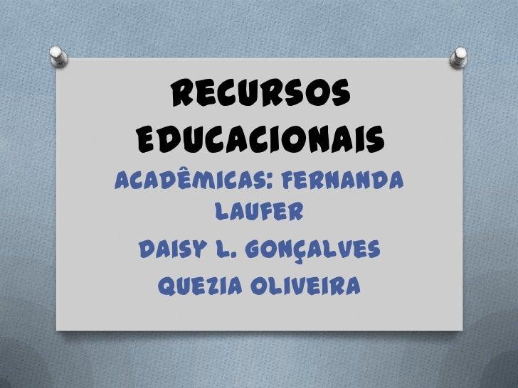 Recursos EducacionaisAcadêmicas: Fernanda        Laufer  Daisy L. Gonçalves   Quezia Oliveira