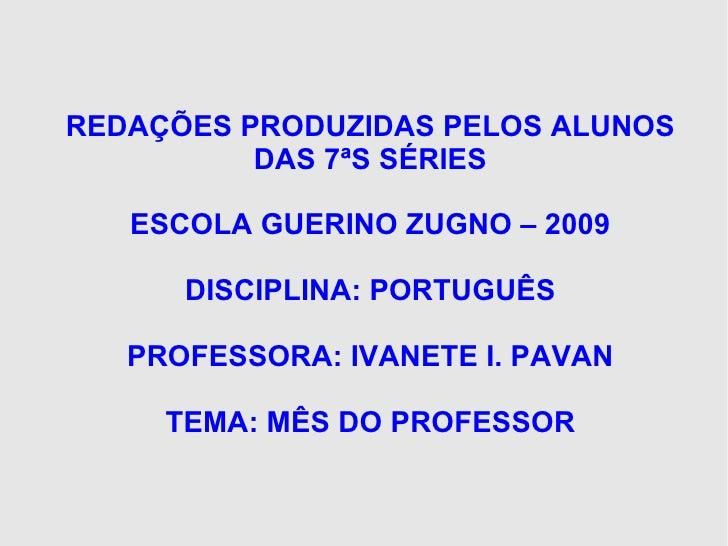 REDAÇÕES PRODUZIDAS PELOS ALUNOS DAS 7ªS SÉRIES ESCOLA GUERINO ZUGNO – 2009 DISCIPLINA: PORTUGUÊS PROFESSORA: IVANETE I. P...