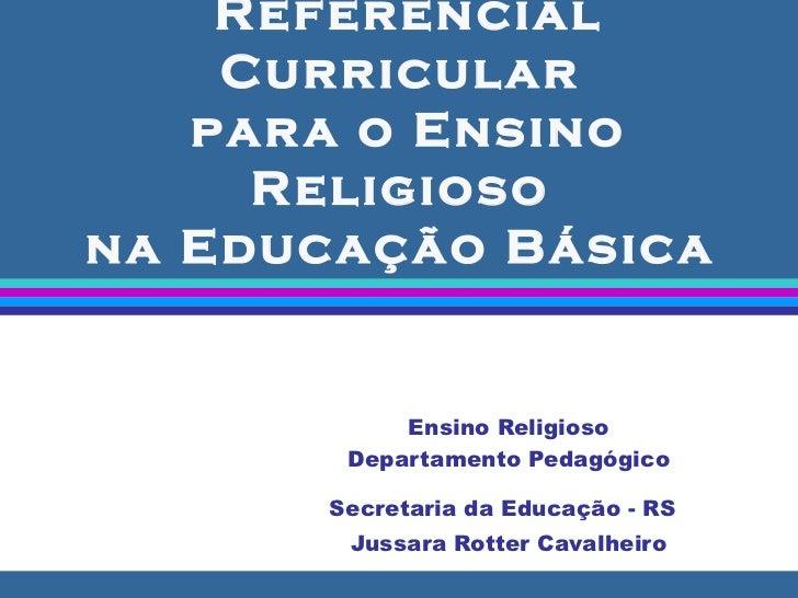 Referencial Curricular  para o Ensino Religioso  na Educação Básica  Ensino Religioso Departamento Pedagógico Secretaria d...