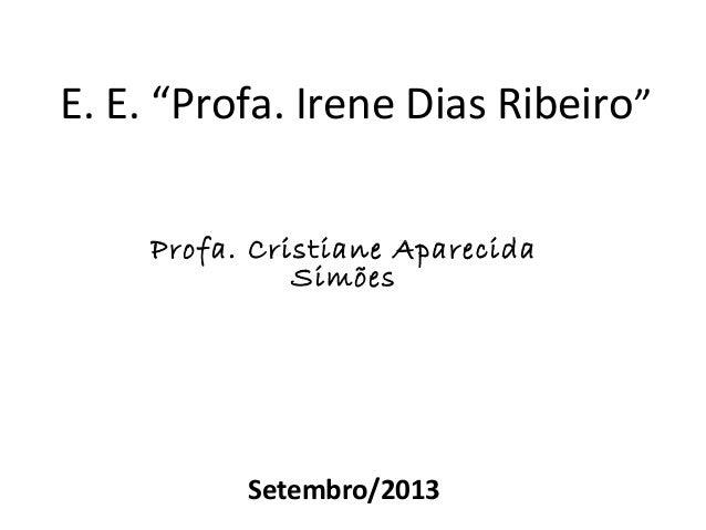 """E. E. """"Profa. Irene Dias Ribeiro"""" Profa. Cristiane Aparecida Simões  Setembro/2013"""