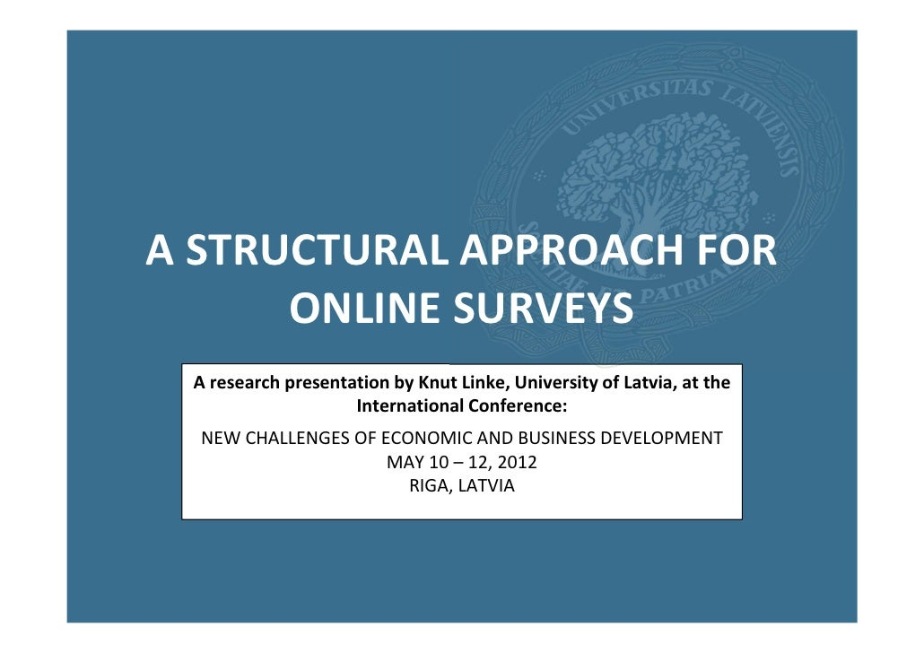 A STRUCTURAL APPROACH FOR      ONLINE SURVEYS A research presentation by Knut Linke, University of Latvia, at the         ...