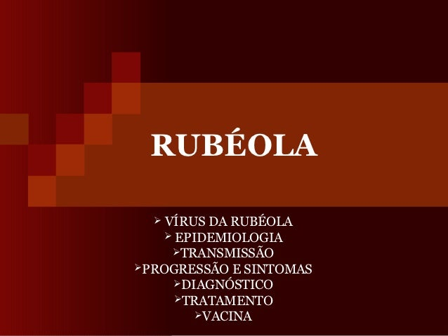 RUBÉOLA   VÍRUS DA RUBÉOLA    EPIDEMIOLOGIA     TRANSMISSÃOPROGRESSÃO E SINTOMAS     DIAGNÓSTICO     TRATAMENTO     ...