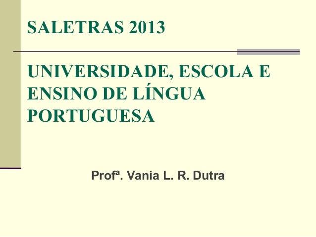 SALETRAS 2013 UNIVERSIDADE, ESCOLA E ENSINO DE LÍNGUA PORTUGUESA Profª. Vania L. R. Dutra