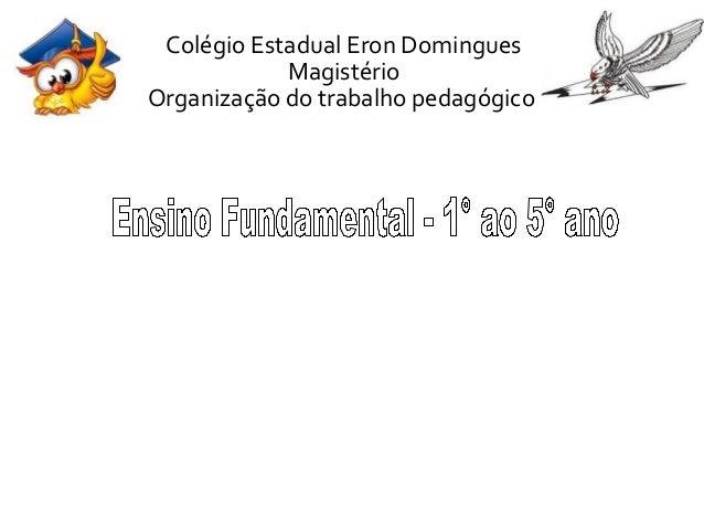 Colégio Estadual Eron Domingues  Magistério  Organização do trabalho pedagógico