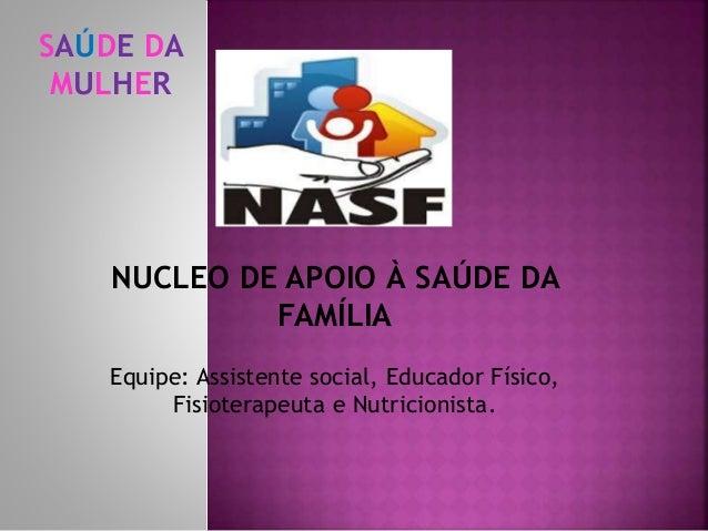 SAÚDE DA MULHER NUCLEO DE APOIO À SAÚDE DA FAMÍLIA Equipe: Assistente social, Educador Físico, Fisioterapeuta e Nutricioni...