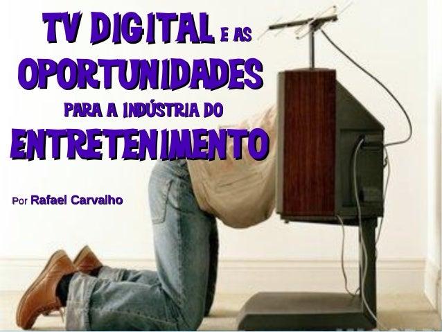 @carvalho_rafael http://rafaelcarvalho.tv TV digitalTV digital e ase as OportunidadesOportunidades para a Indústria dopara...