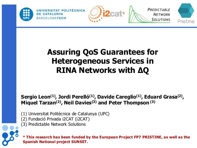Assuring QoS Guarantees for Heterogeneous Services in RINA Networks with ΔQ Sergio Leon(1), Jordi Perelló(1), Davide Careg...
