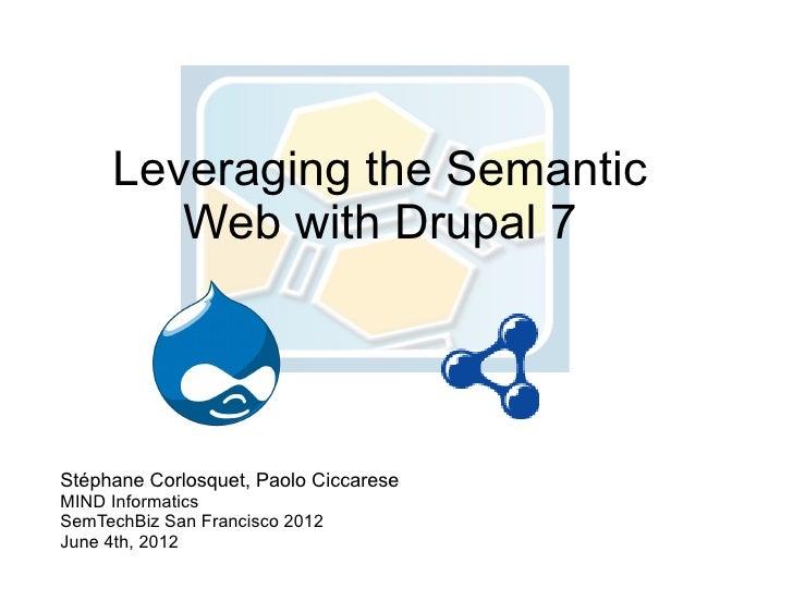 Leveraging the Semantic        Web with Drupal 7Stéphane Corlosquet, Paolo CiccareseMIND InformaticsSemTechBiz San Francis...