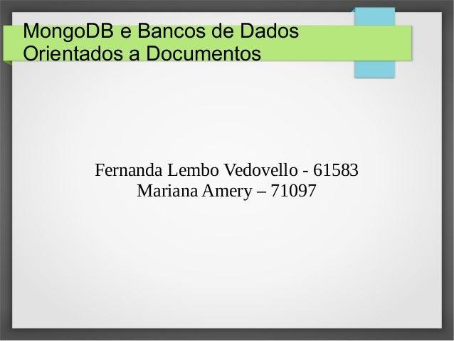MongoDB e Bancos de Dados Orientados a Documentos Fernanda Lembo Vedovello - 61583 Mariana Amery – 71097