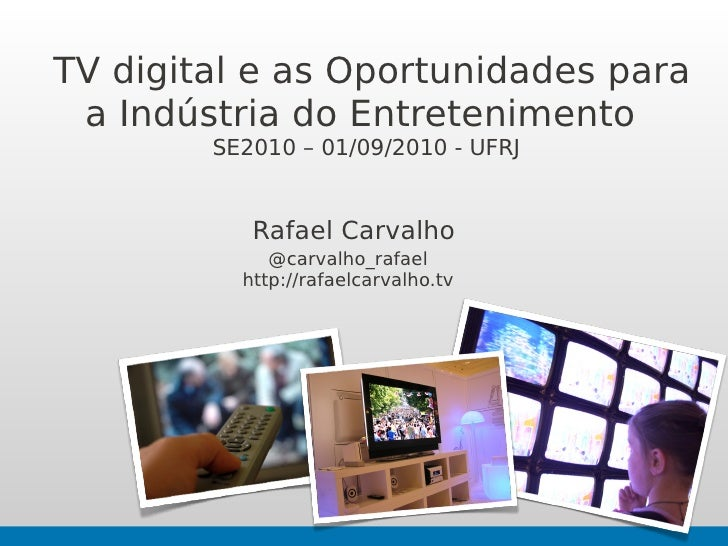 TV digital e as Oportunidades para  a Indústria do Entretenimento         SE2010 – 01/09/2010 - UFRJ              Rafael C...