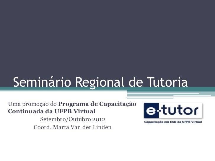 Seminário Regional de TutoriaUma promoção do Programa de CapacitaçãoContinuada da UFPB Virtual         Setembro/Outubro 20...