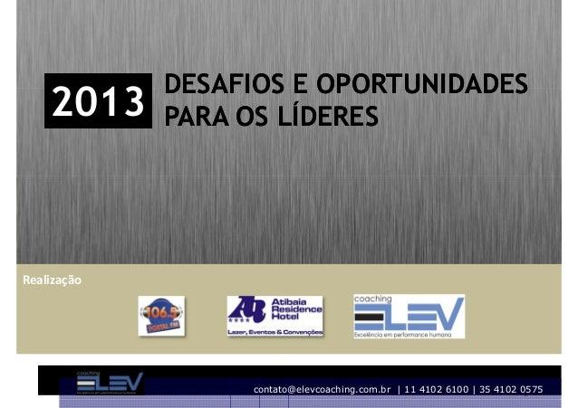 DESAFIOS E OPORTUNIDADES    2013     PARA OS LÍDERESRealização                  contato@elevcoaching.com.br | 11 4102 6100...