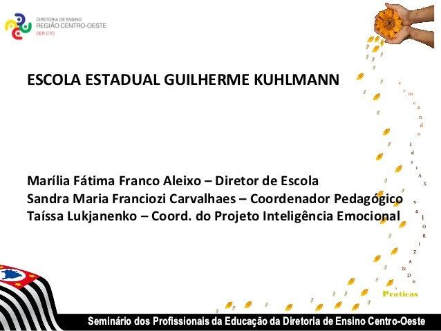 ESCOLA ESTADUAL GUILHERME KUHLMANNMarília Fátima Franco Aleixo – Diretor de EscolaSandra Maria Franciozi Carvalhaes – Coor...