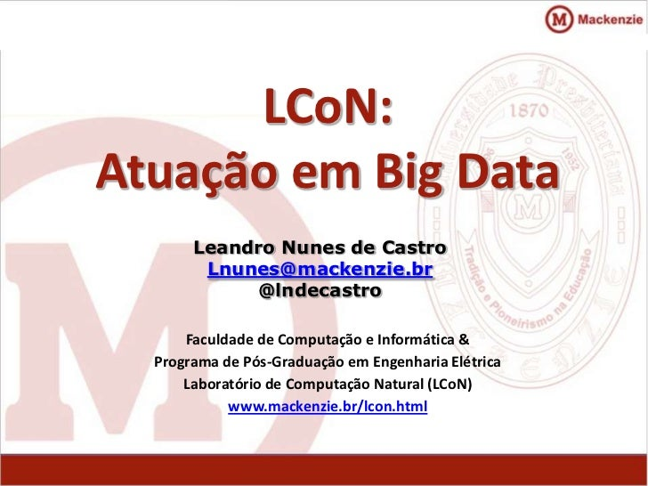 LCoN:Atuação em Big Data       Leandro Nunes de Castro        Lnunes@mackenzie.br            @lndecastro      Faculdade de...
