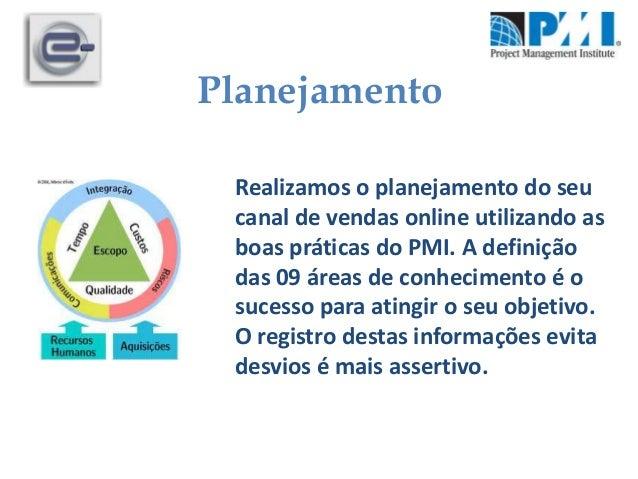 PlanejamentoRealizamos o planejamento do seucanal de vendas online utilizando asboas práticas do PMI. A definiçãodas 09 ár...