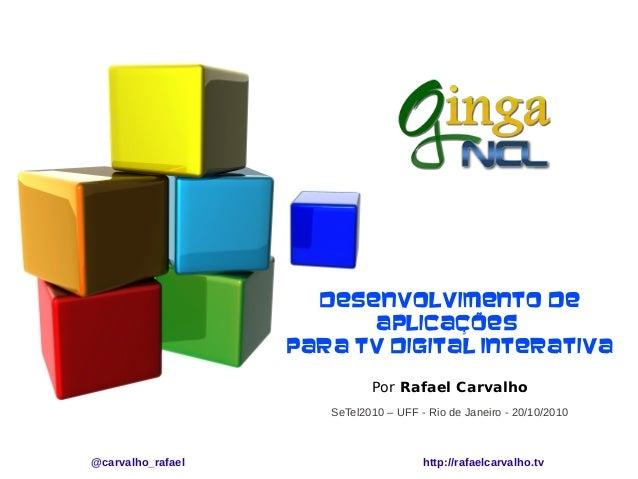 Desenvolvimento de Aplicações para TV Digital Interativa Por Rafael Carvalho SeTel2010 – UFF - Rio de Janeiro - 20/10/2010...