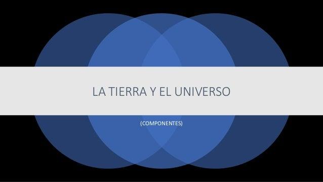 LA TIERRA Y EL UNIVERSO (COMPONENTES)