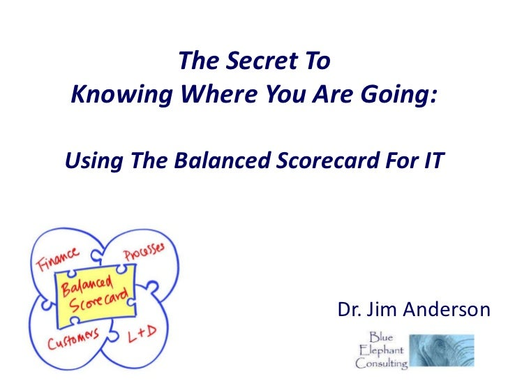 The Secret ToKnowing Where You Are Going:Using The Balanced Scorecard For IT                         Dr. Jim Anderson