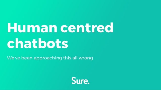 Human centred chatbots We've been approaching this all wrong