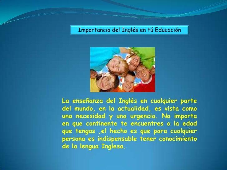 Importancia del Inglés en tú EducaciónLa enseñanza del Inglés en cualquier partedel mundo, en la actualidad, es vista como...