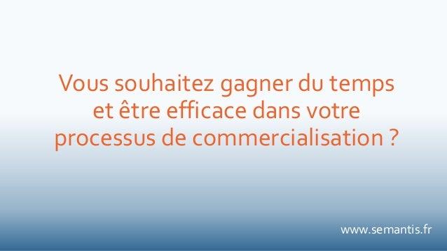Vous souhaitez gagner du temps et être efficace dans votre processus de commercialisation ? www.semantis.fr