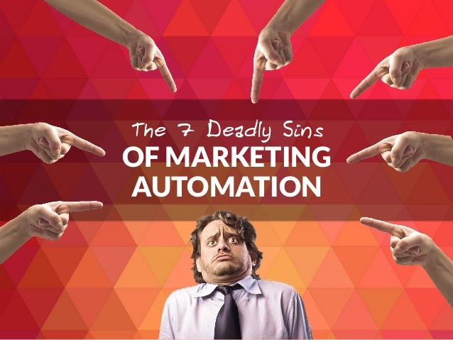 OF MARKETING AUTOMATION The 7 Deadly Sins