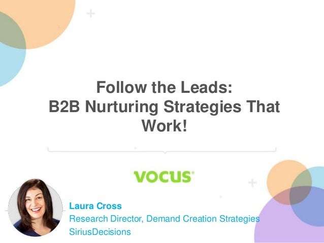 Follow the Leads: B2B Nurturing Strategies That Work! Laura Cross Research Director, Demand Creation Strategies SiriusDeci...