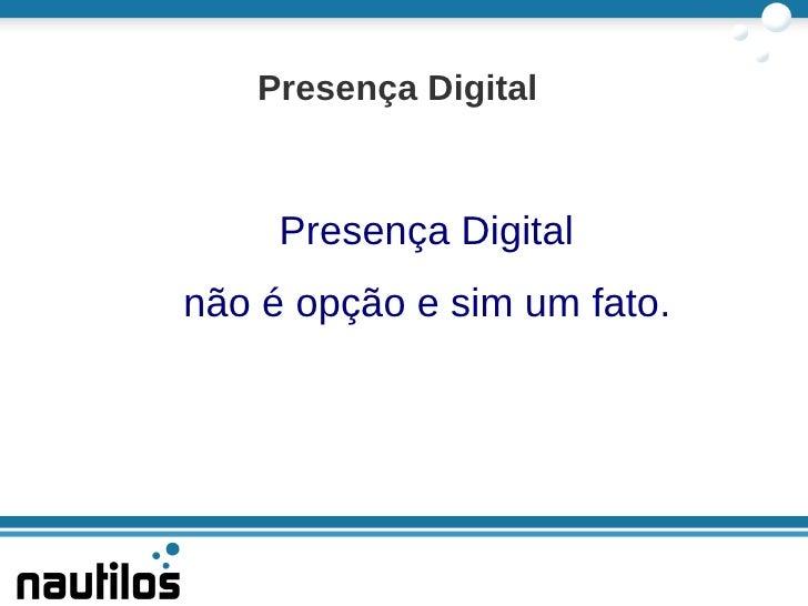 Presença Digital não é opção e sim um fato. <ul>Presença Digital </ul>