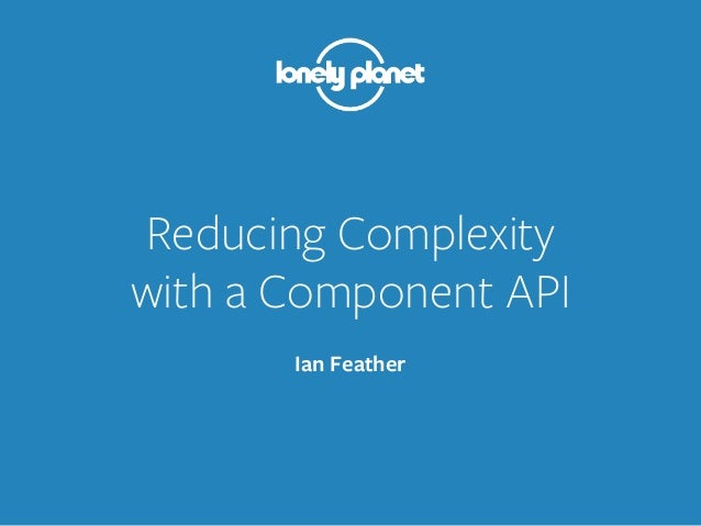 Reducing Complexity with a Component API Ian Feather