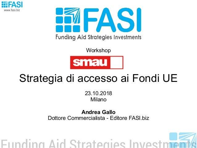 Workshop Strategia di accesso ai Fondi UE 23.10.2018 Milano Andrea Gallo Dottore Commercialista - Editore FASI.biz