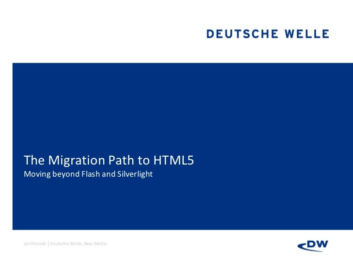 The Migration Path to HTML5Moving beyond Flash and SilverlightJan Petzold │Deutsche Welle, New Media