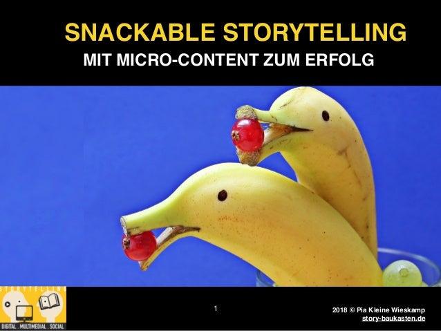 2018 © Pia Kleine Wieskamp www.story-baukasten.de 1 SNACKABLE STORYTELLING MIT MICRO-CONTENT ZUM ERFOLG 2018 © Pia Kleine ...