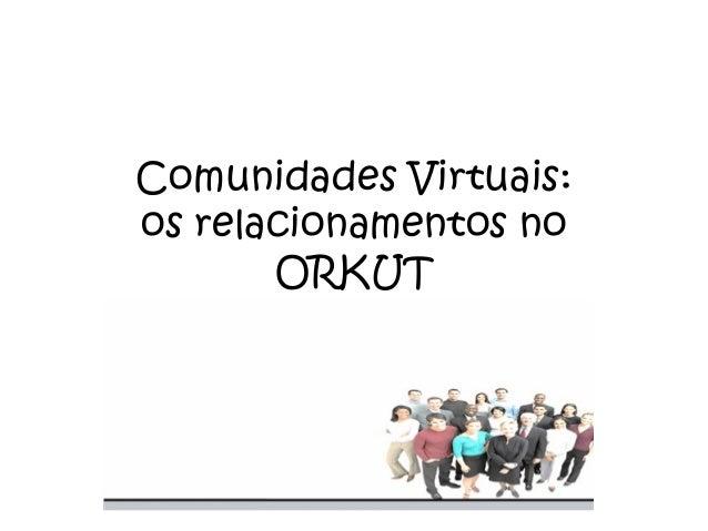 Comunidades Virtuais: os relacionamentos no ORKUT