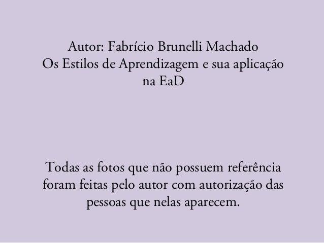 Autor: Fabrício Brunelli Machado Os Estilos de Aprendizagem e sua aplicação na EaD Todas as fotos que não possuem referênc...