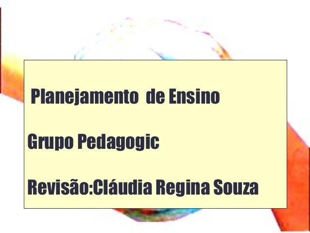 Planejamento de Ensino Grupo Pedagogic Revisão:Cláudia Regina Souza
