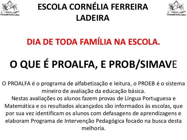 O QUE É PROALFA, E PROB/SIMAVE ESCOLA CORNÉLIA FERREIRA LADEIRA DIA DE TODA FAMÍLIA NA ESCOLA. O PROALFA é o programa de a...