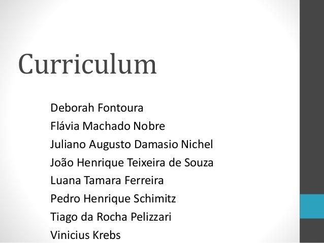 Curriculum Deborah Fontoura Flávia Machado Nobre Juliano Augusto Damasio Nichel João Henrique Teixeira de Souza Luana Tama...