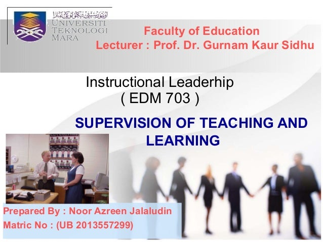 SUPERVISION OF TEACHING AND LEARNING Instructional Leaderhip ( EDM 703 ) Faculty of Education Lecturer : Prof. Dr. Gurnam ...