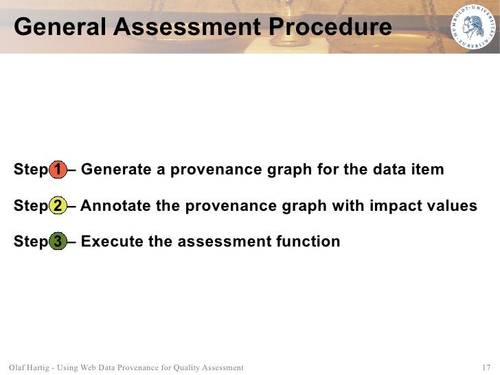 General Assessment Procedure      Step 1 – Generate a provenance graph for the data item   Step 2 – Annotate the provenanc...