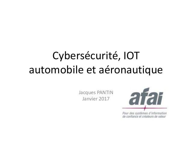 Cybersécurité, IOT automobile et aéronautique Jacques PANTIN Janvier 2017