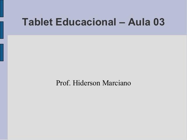 Tablet Educacional – Aula 03  Prof. Hiderson Marciano