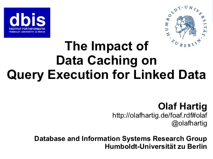 The Impact of       Data Caching onQuery Execution for Linked Data                                          Olaf Hartig   ...