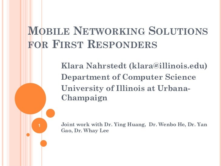 MOBILE NETWORKING SOLUTIONSFOR FIRST RESPONDERS     Klara Nahrstedt (klara@illinois.edu)     Department of Computer Scienc...