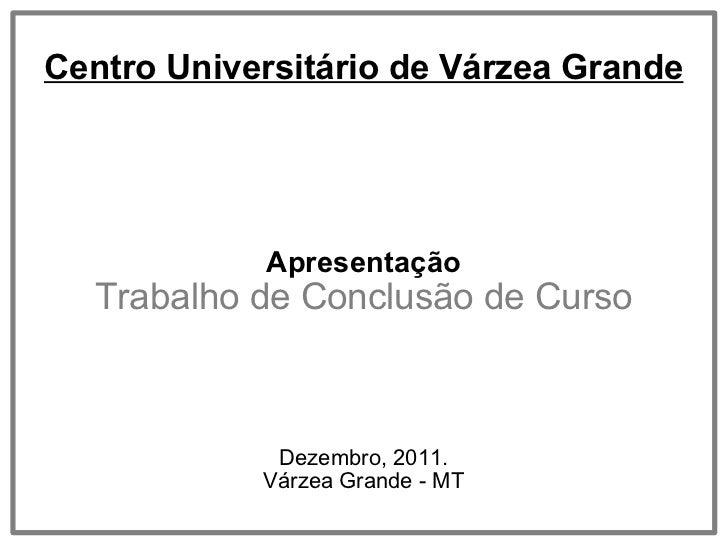 Centro Universitário de Várzea Grande Apresentação Trabalho de Conclusão de Curso Dezembro, 2011. Várzea Grande - MT