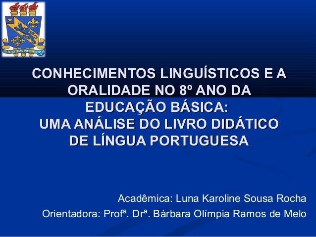 CONHECIMENTOS LINGUÍSTICOS E A    ORALIDADE NO 8º ANO DA      EDUCAÇÃO BÁSICA: UMA ANÁLISE DO LIVRO DIDÁTICO    DE LÍNGUA ...