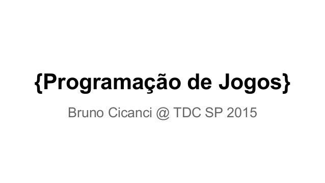 {Programação de Jogos} Bruno Cicanci @ TDC SP 2015