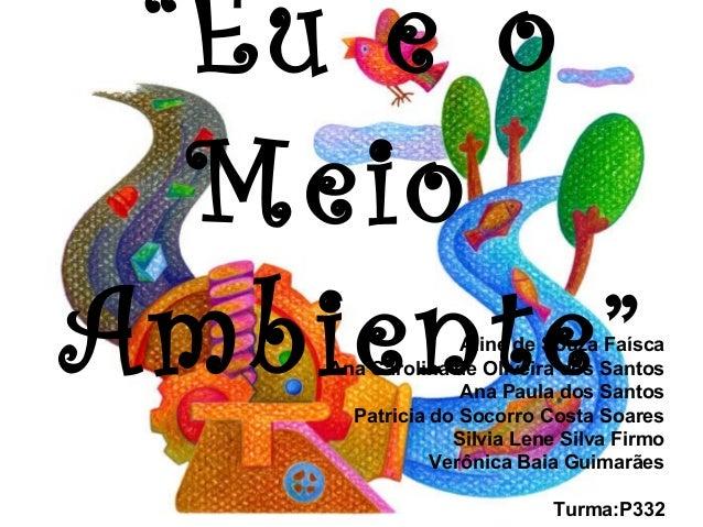 """""""Eu e o Meio Ambiente""""Aline de Souza Faísca Ana Carolina de Oliveira dos Santos Ana Paula dos Santos Patricia do Socorro C..."""