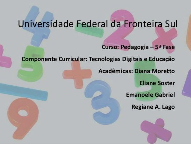 Universidade Federal da Fronteira Sul Curso: Pedagogia – 5ª Fase  Componente Curricular: Tecnologias Digitais e Educação A...