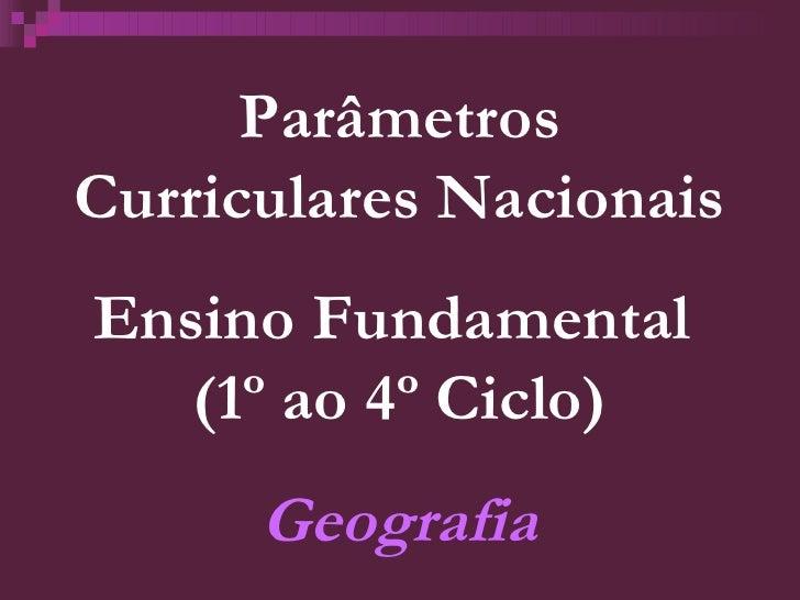Parâmetros Curriculares Nacionais Ensino Fundamental  (1º ao 4º Ciclo) Geografia