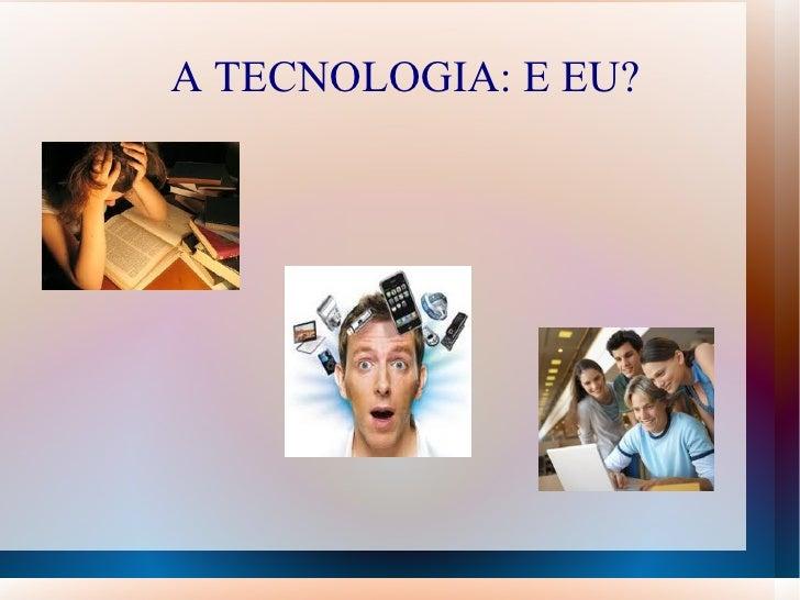 A TECNOLOGIA: E EU?